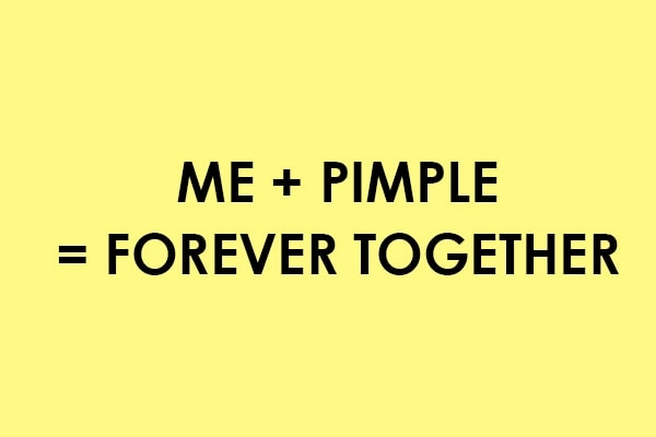 They stay for so long that you start thinking to change your relationship status toMe+ Pimple = Together Forever